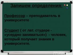Запишем определения: Профессор – преподаватель в университете Студент ( от лат.