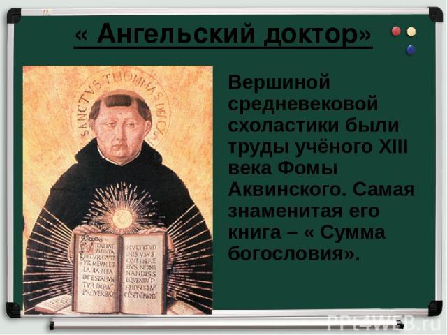 « Ангельский доктор» Вершиной средневековой схоластики были труды учёного XIII века Фомы Аквинского. Самая знаменитая его книга – « Сумма богословия».
