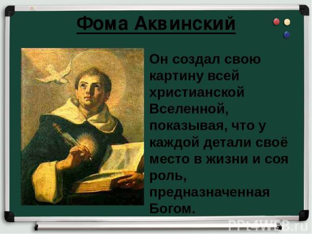 Фома Аквинский Он создал свою картину всей христианской Вселенной, показывая, что у каждой детали своё место в жизни и соя роль, предназначенная Богом.