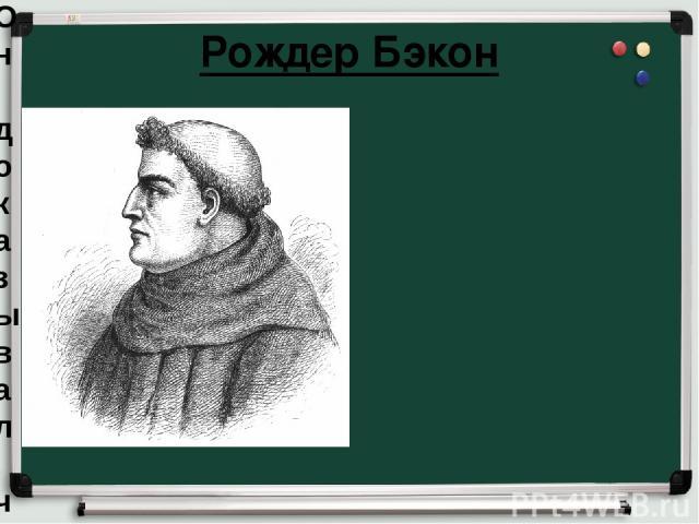Рождер Бэкон Он доказывал, что для познания истины авторитета и разума недостаточно, нужны ещё наблюдения и опыт.