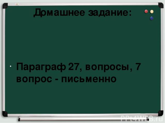 Домашнее задание: Параграф 27, вопросы, 7 вопрос - письменно