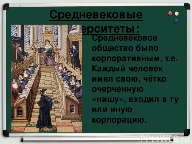 Средневековые университеты: Средневековое общество было корпоративным, т.е. Каждый человек имел свою, чётко очерченную «нишу», входил в ту или иную корпорацию.