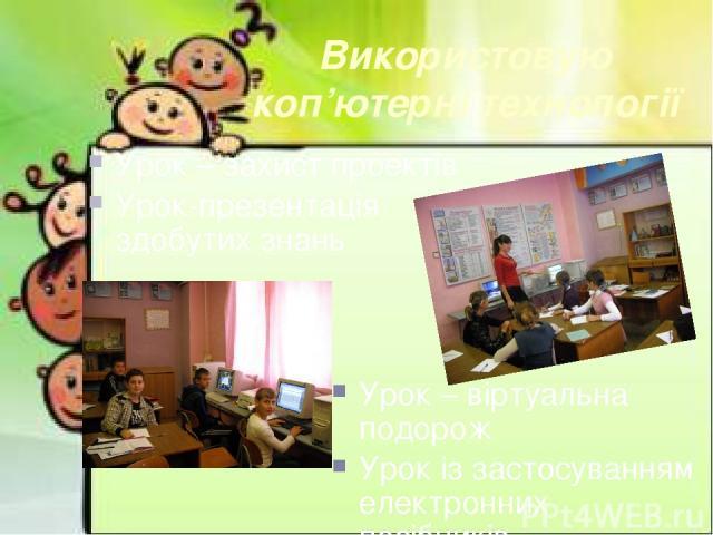 Урок – віртуальна подорож Урок із застосуванням електронних посібників Використовую коп'ютерні технології Урок – захист проектів Урок-презентація здобутих знань
