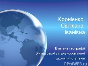 Корнієнко Світлана Іванівна Вчитель географії Хитцівської загальноосвітньої школ