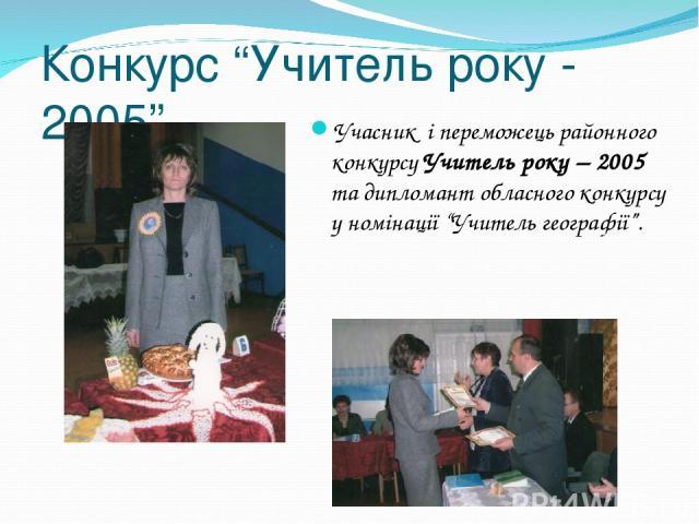 """Конкурс """"Учитель року - 2005"""" Учасник і переможець районного конкурсу Учитель року – 2005 та дипломант обласного конкурсу у номінації """"Учитель географії""""."""