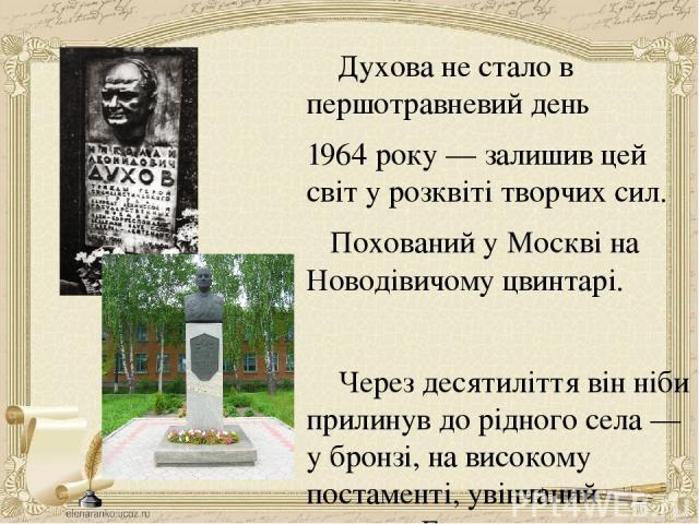 Духова не стало в першотравневий день 1964 року — залишив цей світ у розквіті творчих сил. Похований у Москві на Новодівичому цвинтарі. Через десятиліття він ніби прилинув до рідного села — у бронзі, на високому постаменті, увінчаний золотом Героя, …