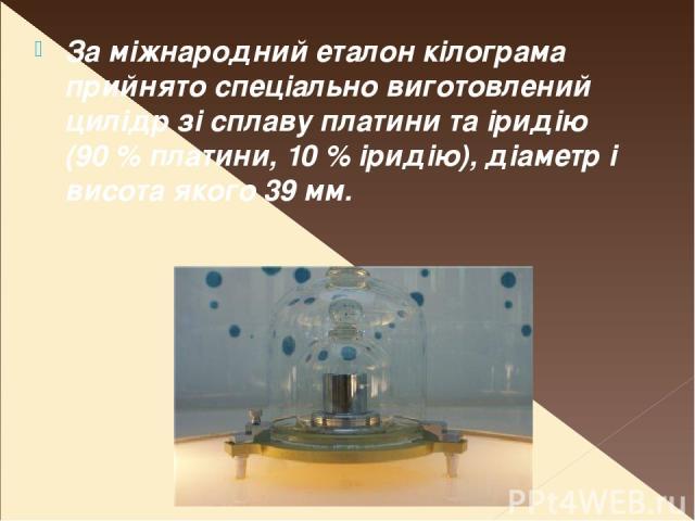 За міжнародний еталон кілограма прийнято спеціально виготовлений цилідр зі сплаву платини та іридію (90% платини, 10% іридію), діаметр і висота якого 39 мм.
