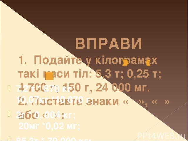 ВПРАВИ 1. Подайте у кілограмах такі маси тіл: 5,3 т; 0,25 т; 4 700 г; 150 г, 24 000 мг. 2. Поставте знаки « », « » або « »: 7,2 т * 870 кг; 10,07кг *10 070 г; 2г * 0, 004 кг; 20мг *0,02 мг; 85,3т * 79 000 кг; 500мг = 0,6 г; 170г = 1,7 кг; 5,7 кг = 600 г.