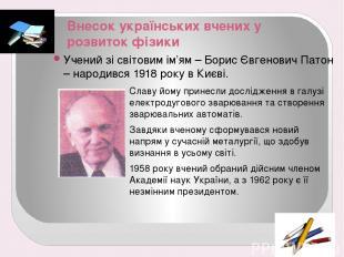 Внесок українських вчених у розвиток фізики Учений зі світовим ім'ям – Борис Євг