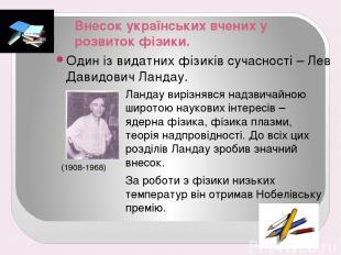 Внесок українських вчених у розвиток фізики. Один із видатних фізиків сучасності
