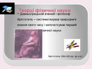 Творці фізичної науки Давньогрецький вчений і філософ Арістотель – систематизува