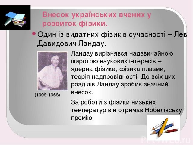 Внесок українських вчених у розвиток фізики. Один із видатних фізиків сучасності – Лев Давидович Ландау. (1908-1968) Ландау вирізнявся надзвичайною широтою наукових інтересів – ядерна фізика, фізика плазми, теорія надпровідності. До всіх цих розділі…