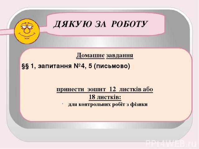 ДЯКУЮ ЗА РОБОТУ Домашнє завдання §§ 1, запитання №4, 5 (письмово) принести зошит 12 листків або 18 листків: для контрольних робіт з фізики