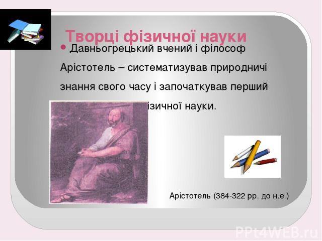 Творці фізичної науки Давньогрецький вчений і філософ Арістотель – систематизував природничі знання свого часу і започаткував перший етап розвитку фізичної науки. Арістотель (384-322 рр. до н.е.)