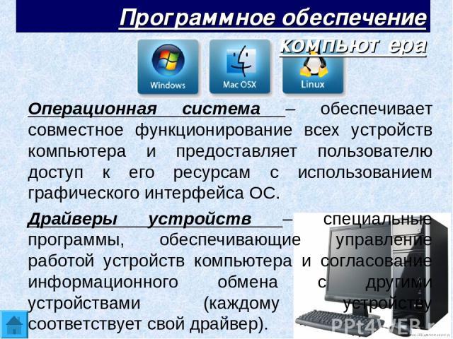 Операционная система – обеспечивает совместное функционирование всех устройств компьютера и предоставляет пользователю доступ к его ресурсам с использованием графического интерфейса ОС. Драйверы устройств – специальные программы, обеспечивающие упра…