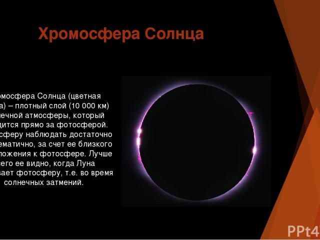 Хромосфера Солнца Хромосфера Солнца (цветная сфера) – плотный слой (10 000 км) солнечной атмосферы, который находится прямо за фотосферой. Хромосферу наблюдать достаточно проблематично, за счет ее близкого расположения к фотосфере. Лучше всего ее ви…
