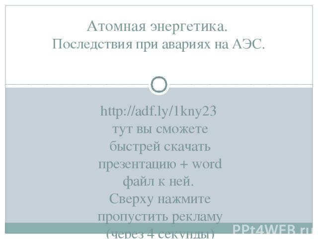 http://adf.ly/1kNy23 тут вы сможете быстрей скачать презентацию + word файл к ней. Cверху нажмите пропустить рекламу (через 4 секунды)