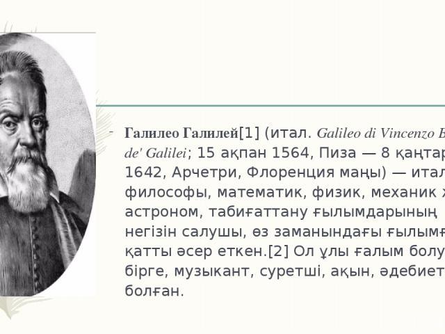 Галилео Галилей[1](итал.Galileo di Vincenzo Bonaiuti de' Galilei; 15 ақпан 1564, Пиза — 8 қаңтар 1642, Арчетри,Флоренциямаңы) — итальян философы, математик, физик, механик және астроном, табиғаттану ғылымдарының негізін салушы, өз заманындағы ғы…