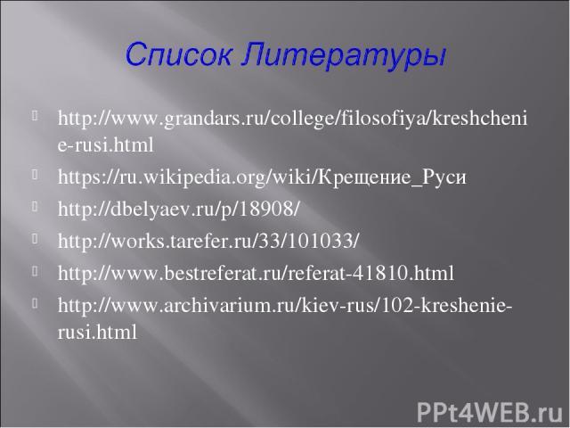 http://www.grandars.ru/college/filosofiya/kreshchenie-rusi.html https://ru.wikipedia.org/wiki/Крещение_Руси http://dbelyaev.ru/p/18908/ http://works.tarefer.ru/33/101033/ http://www.bestreferat.ru/referat-41810.html http://www.archivarium.ru/kiev-ru…