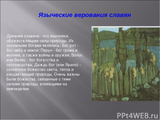 Языческие верования славян Древние славяне - это язычники, обожествлявшие силы природы. Их основными богами являлись: Бог рот - бог неба и земли; Перун - бог грома и молнии, а также войны и оружия; Волос или Велес - бог богатства и скотоводства; Даж…