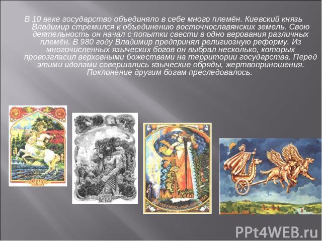 В 10 веке государство объединяло в себе много племён. Киевский князь Владимир стремился к объединению восточнославянских земель. Свою деятельность он начал с попытки свести в одно верования различных племён. В 980 году Владимир предпринял религиозну…
