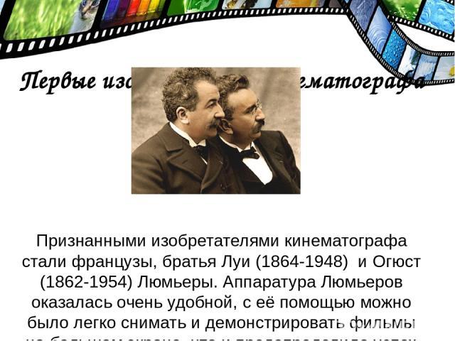 Первые изобретатели кинематографа Признанными изобретателями кинематографа стали французы, братья Луи (1864-1948) и Огюст (1862-1954) Люмьеры. Аппаратура Люмьеров оказалась очень удобной, с её помощью можно было легко снимать и демонстрировать фильм…