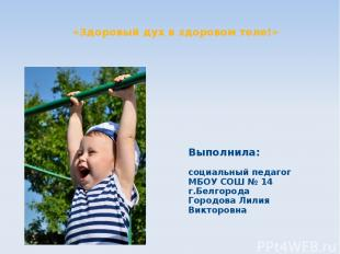 «Здоровый дух в здоровом теле!» Выполнила: социальный педагог МБОУ СОШ № 14 г.Бе