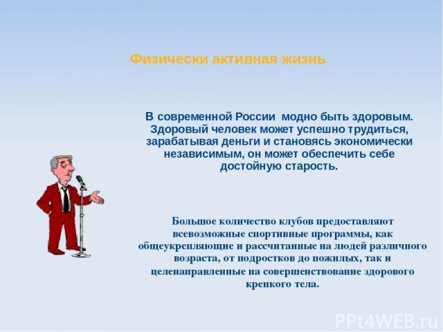 В современной России модно быть здоровым. Здоровый человек может успешно трудиться, зарабатывая деньги и становясь экономически независимым, он может обеспечить себе достойную старость. Физически активная жизнь Большое количество клубов предоставляю…