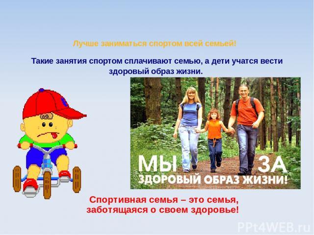 Лучше заниматься спортом всей семьей! Такие занятия спортом сплачивают семью, а дети учатся вести здоровый образ жизни. Спортивная семья – это семья, заботящаяся о своем здоровье!