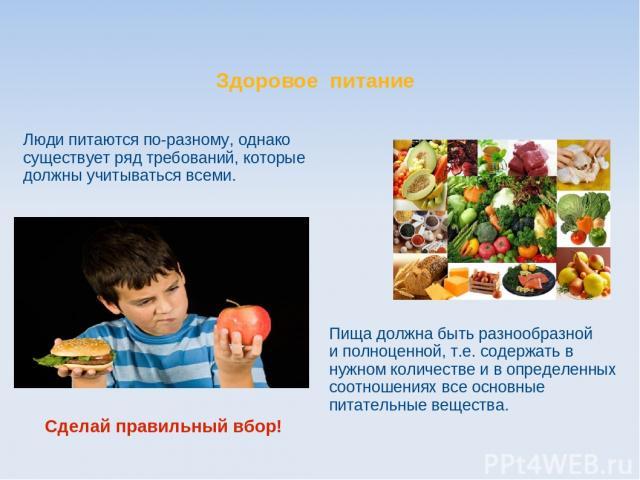 Здоровое питание Люди питаются по-разному, однако существует ряд требований, которые должны учитываться всеми. Пища должна быть разнообразной и полноценной, т.е. содержать в нужном количестве и в определенных соотношениях все основные питательные ве…