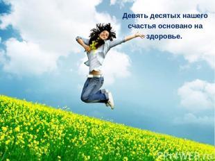 Девять десятых нашего счастья основано на здоровье.
