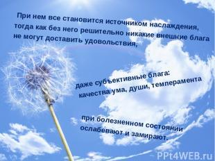 При нем все становится источником наслаждения, тогда как без него решительно ник