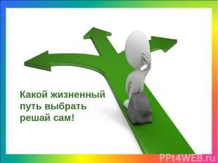 Какой жизненный путь выбрать решай сам!
