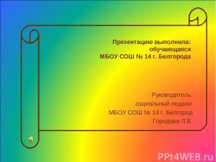 Презентацию выполнила: обучающаяся МБОУ СОШ № 14 г. Белгорода Руководитель: соци