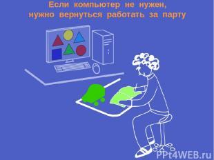 Если компьютер не нужен, нужно вернуться работать за парту