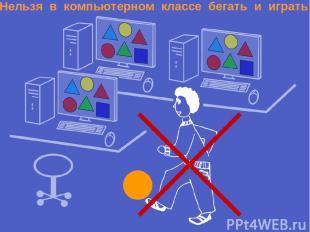 Нельзя в компьютерном классе бегать и играть