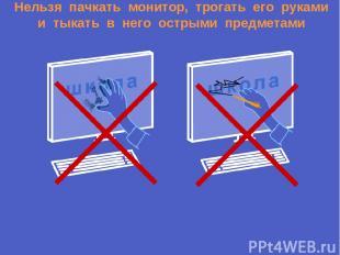 Нельзя пачкать монитор, трогать его руками и тыкать в него острыми предметами