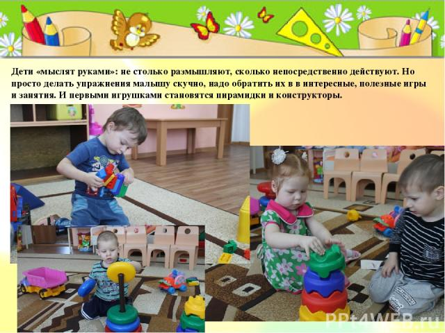 Дети «мыслят руками»: не столько размышляют, сколько непосредственно действуют. Но просто делать упражнения малышу скучно, надо обратить их в в интересные, полезные игры и занятия. И первыми игрушками становятся пирамидки и конструкторы.