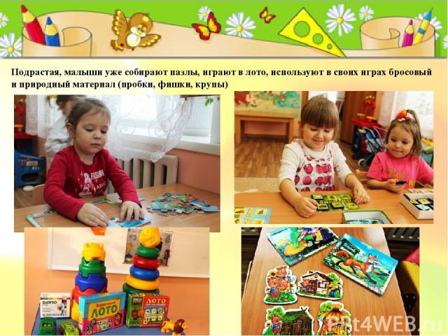 Подрастая, малыши уже собирают пазлы, играют в лото, используют в своих играх бросовый и природный материал (пробки, фишки, крупы)
