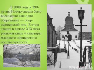 В 2008 году к 390-летию Новокузнецка было воссоздано еще одно сооружение — обер-