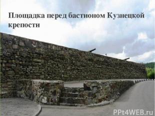 Площадка перед бастионом Кузнецкой крепости Площадка перед бастионом Кузнецкой к