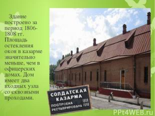 Здание построено за период 1806-1808 гг. Площадь остекления окон в казарме значи