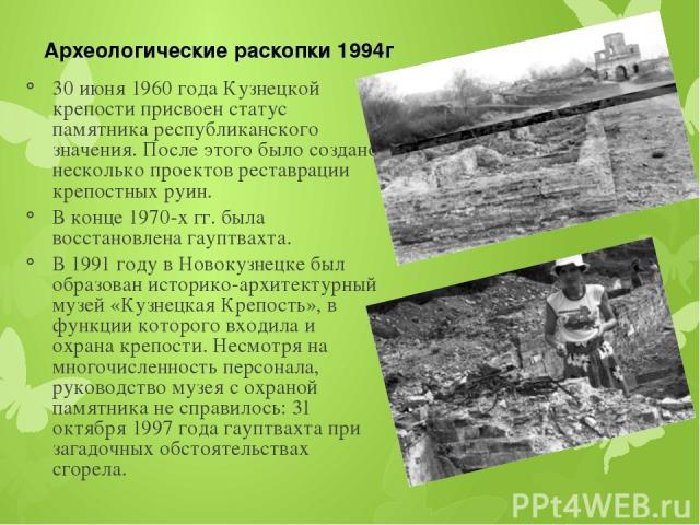 30 июня 1960 года Кузнецкой крепости присвоен статус памятника республиканского значения. После этого было создано несколько проектов реставрации крепостных руин. В конце 1970-х гг. была восстановлена гауптвахта. В 1991 году в Новокузнецке был образ…