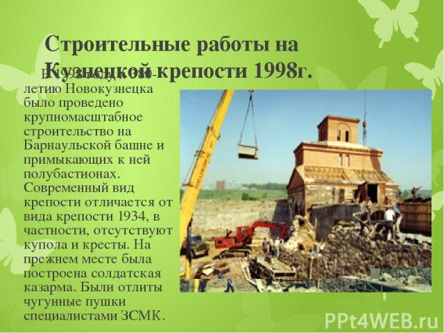 Строительные работы на Кузнецкой крепости 1998г. В 1998 году к 380-летию Новокузнецка было проведено крупномасштабное строительство на Барнаульской башне и примыкающих к ней полубастионах. Современный вид крепости отличается от вида крепости 1934, в…