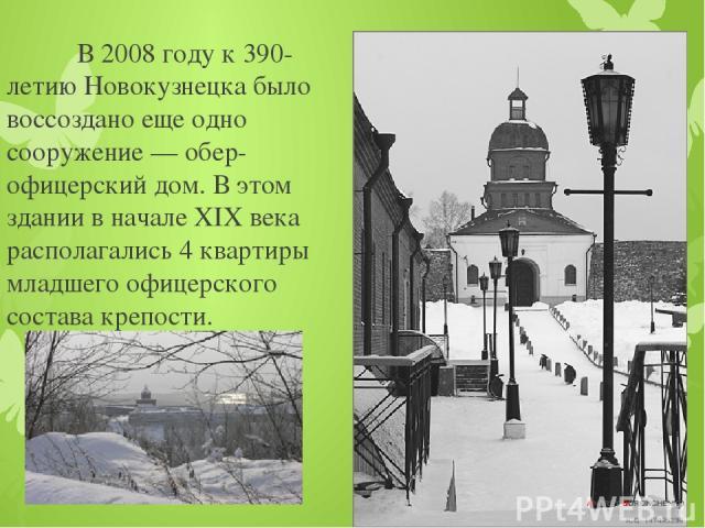 В 2008 году к 390-летию Новокузнецка было воссоздано еще одно сооружение — обер-офицерский дом. В этом здании в начале XIX века располагались 4 квартиры младшего офицерского состава крепости.