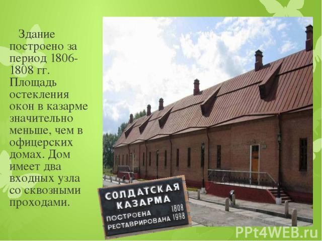 Здание построено за период 1806-1808 гг. Площадь остекления окон в казарме значительно меньше, чем в офицерских домах. Дом имеет два входных узла со сквозными проходами.