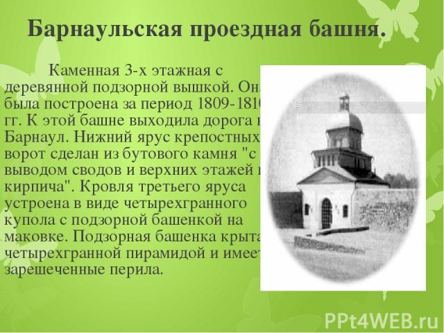 Барнаульская проездная башня. Каменная 3-х этажная с деревянной подзорной вышкой. Она была построена за период 1809-1810 гг. К этой башне выходила дорога на Барнаул. Нижний ярус крепостных ворот сделан из бутового камня