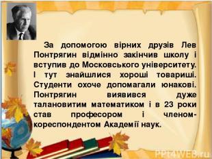 За допомогою вірних друзів Лев Понтрягин відмінно закінчив школу і вступив до Мо