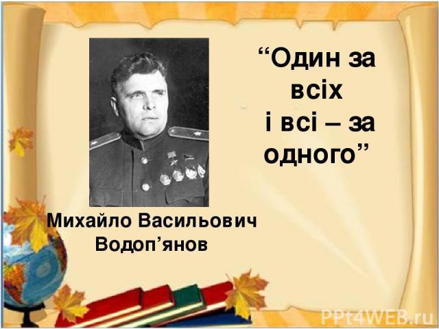 """""""Один за всіх і всі – за одного"""" Михайло Васильович Водоп'янов"""