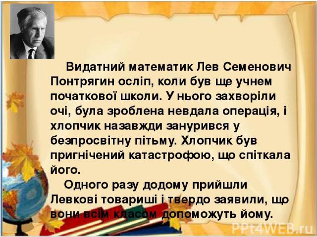 Видатний математик Лев Семенович Понтрягин осліп, коли був ще учнем початкової школи. У нього захворіли очі, була зроблена невдала операція, і хлопчик назавжди занурився у безпросвітну пітьму. Хлопчик був пригнічений катастрофою, що спіткала його. О…